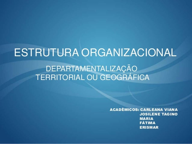 ESTRUTURA ORGANIZACIONAL ACADÊMICOS: CARLEANA VIANA JOSILENE TAGINO MARIA FÁTIMA ERISMAR DEPARTAMENTALIZAÇÃO TERRITORIAL O...