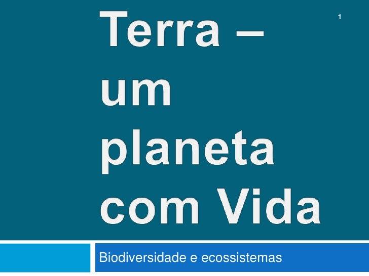 Terra – um planeta com Vida<br />Biodiversidade e ecossistemas<br />1<br />