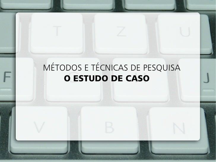 MÉTODOS E TÉCNICAS DE PESQUISA    O ESTUDO DE CASO
