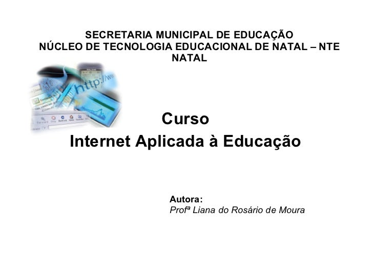 SECRETARIA MUNICIPAL DE EDUCAÇÃO NÚCLEO DE TECNOLOGIA EDUCACIONAL DE NATAL – NTE NATAL Curso  Internet Aplicada à Educação...