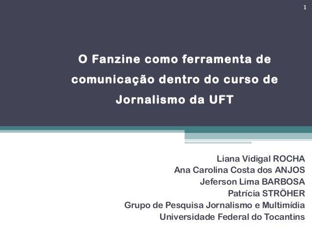 O Fanzine como ferramenta de comunicação dentro do curso de Jornalismo da UFT Liana Vidigal ROCHA Ana Carolina Costa dos A...