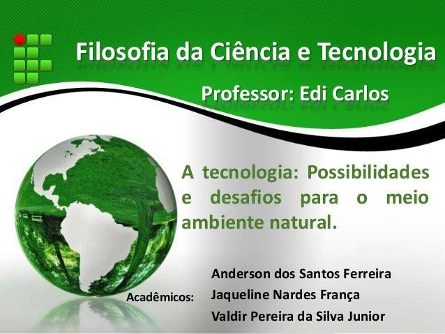 Filosofia da Ciência e Tecnologia  Professor: Edi Carlos  A tecnologia: Possibilidades  e desafios para o meio  ambiente n...