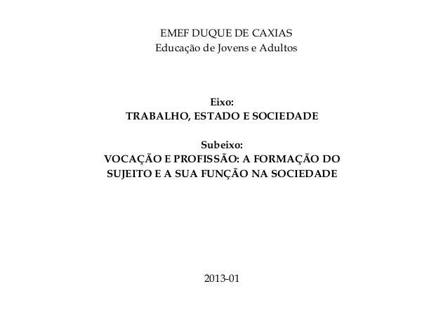 EMEF DUQUE DE CAXIAS Educação de Jovens e Adultos Eixo: TRABALHO, ESTADO E SOCIEDADE Subeixo: VOCAÇÃO E PROFISSÃO: A FORMA...