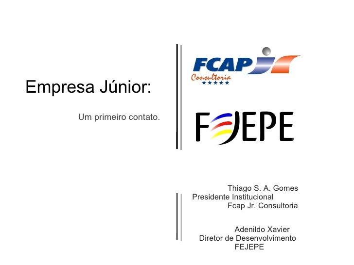 Empresa Júnior: Um primeiro contato. Thiago S. A. Gomes Presidente Institucional  Fcap Jr. Consultoria Adenildo Xavier Dir...
