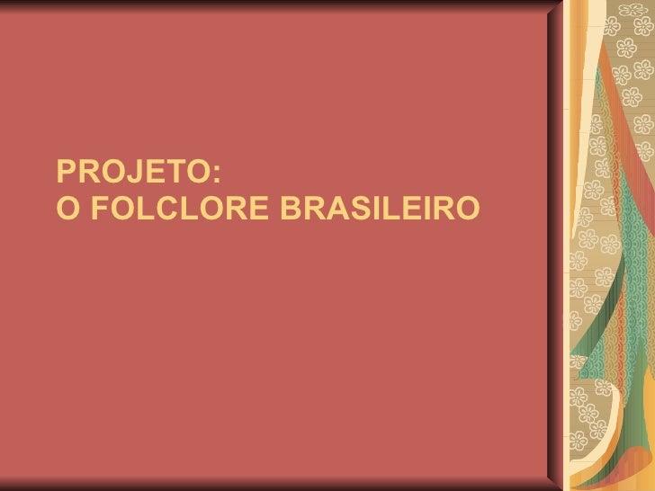 PROJETO: O FOLCLORE BRASILEIRO