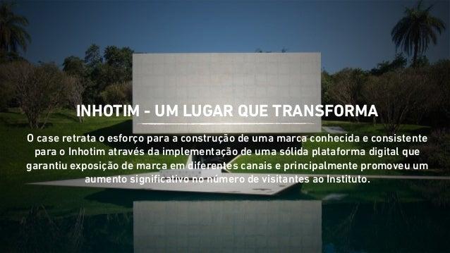 INHOTIM - UM LUGAR QUE TRANSFORMA  O case retrata o esforço para a construção de uma marca conhecida e consistente  para o...