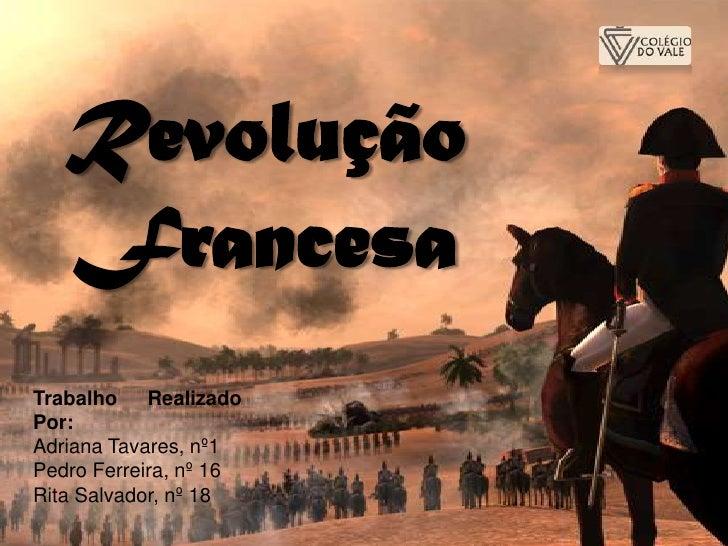 Revolução   FrancesaTrabalho RealizadoPor:Adriana Tavares, nº1Pedro Ferreira, nº 16Rita Salvador, nº 18