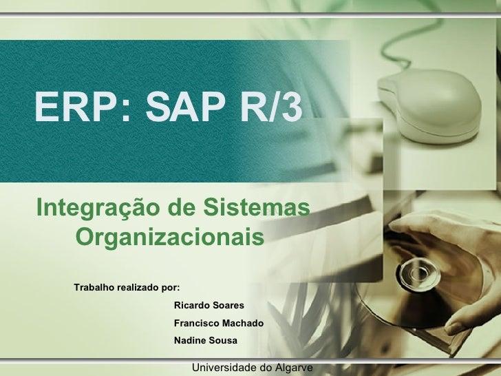 ERP: SAP R/3 Integração de Sistemas Organizacionais  Trabalho realizado por:  Ricardo Soares Francisco Machado Nadine Sous...