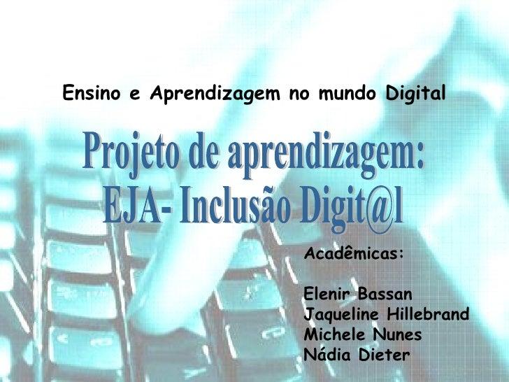 Ensino e Aprendizagem no mundo Digital Acadêmicas: Elenir Bassan Jaqueline Hillebrand Michele Nunes Nádia Dieter Projeto d...