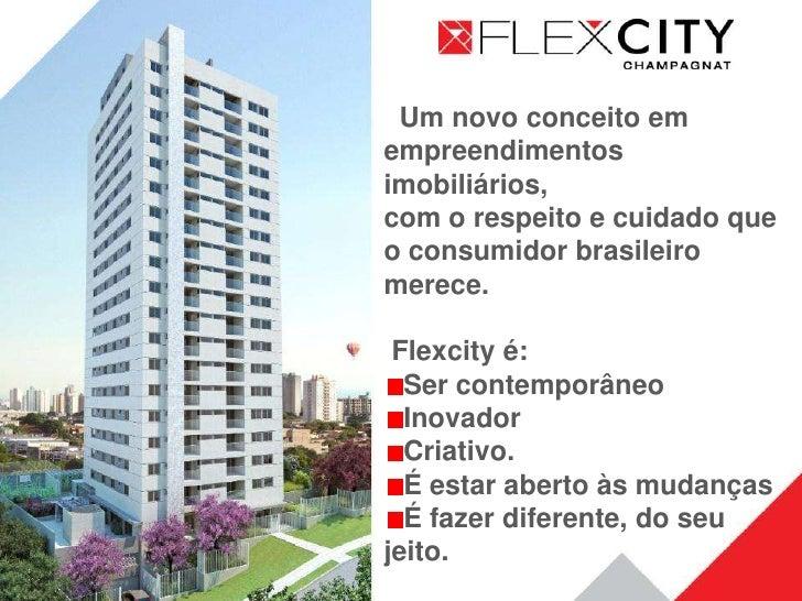 Um novo conceito em empreendimentos imobiliários, com o respeito e cuidado que o consumidor brasileiro merece.   Flexcity ...