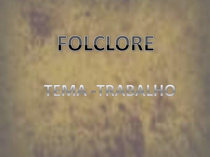 FOLCLORE<br />TEMA -TRABALHO<br />