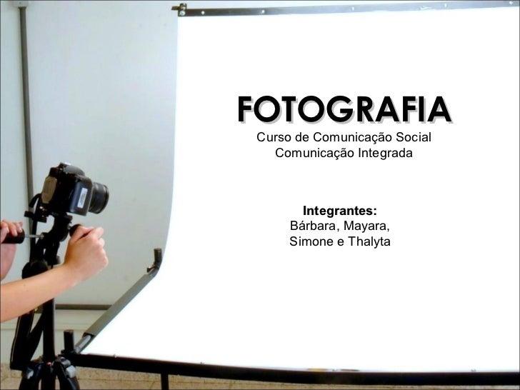 FOTOGRAFIA Curso de Comunicação Social Comunicação Integrada Integrantes:  Bárbara, Mayara,  Simone e Thalyta