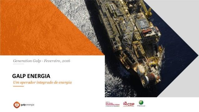 1 GALP ENERGIA: UM OPERADOR INTEGRADO DE ENERGIA – 2015 Generation Galp - Fevereiro, 2016 GALP ENERGIA Um operador integra...