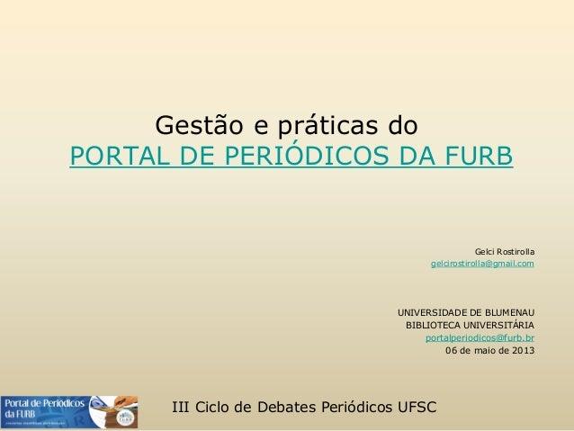Gestão e práticas do PORTAL DE PERIÓDICOS DA FURB Gelci Rostirolla gelcirostirolla@gmail.com UNIVERSIDADE DE BLUMENAU BIBL...
