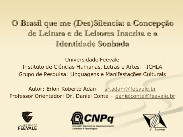 O Brasil que me (Des)Silencia: a Concepção de Leitura e de Leitores Inscrita e a Identidade Sonhada Universidade Feevale I...