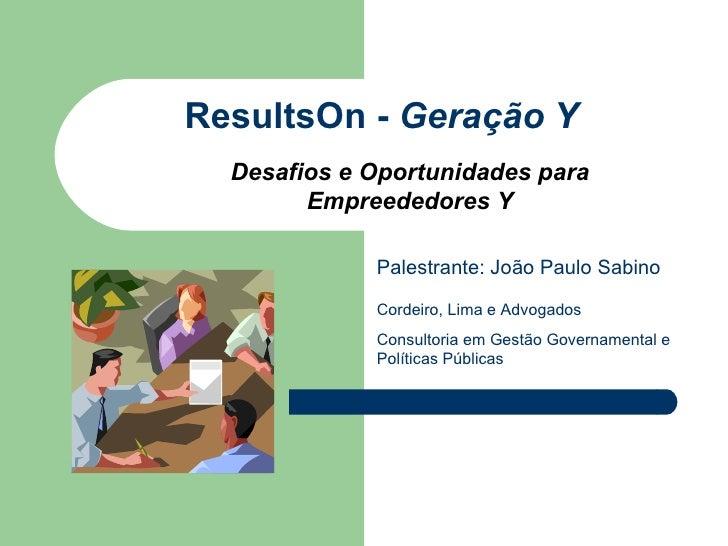 ResultsOn -  Geração Y Palestrante: João Paulo Sabino Desafios e Oportunidades para Empreededores Y Cordeiro, Lima e Advog...