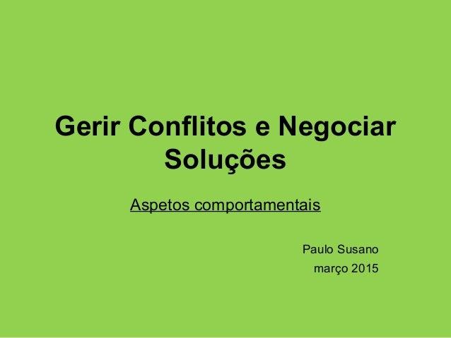 Gerir Conflitos e Negociar Soluções Aspetos comportamentais Paulo Susano março 2015
