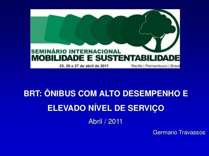 BRT: ÔNIBUS COM ALTO DESEMPENHO E    ELEVADO NÍVEL DE SERVIÇO             Abril / 2011                            Germano ...