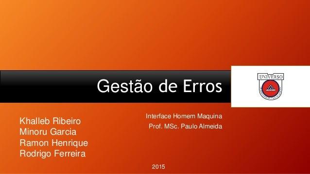 Gestão de Erros Interface Homem Maquina Prof. MSc. Paulo Almeida Khalleb Ribeiro Minoru Garcia Ramon Henrique Rodrigo Ferr...