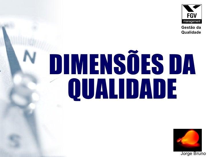 DIMENSÕES DA QUALIDADE Jorge Bruno Gestão da Qualidade