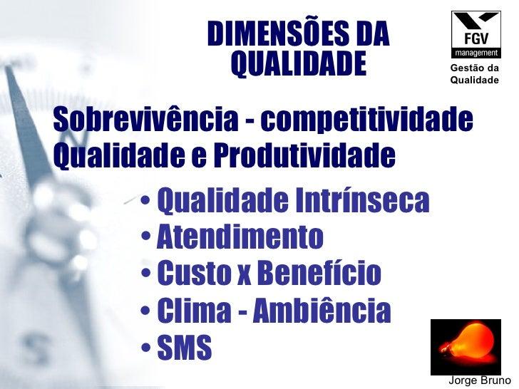 DIMENSÕES DA QUALIDADE Jorge Bruno Sobrevivência - competitividade Qualidade e Produtividade <ul><li>Qualidade Intrínseca ...