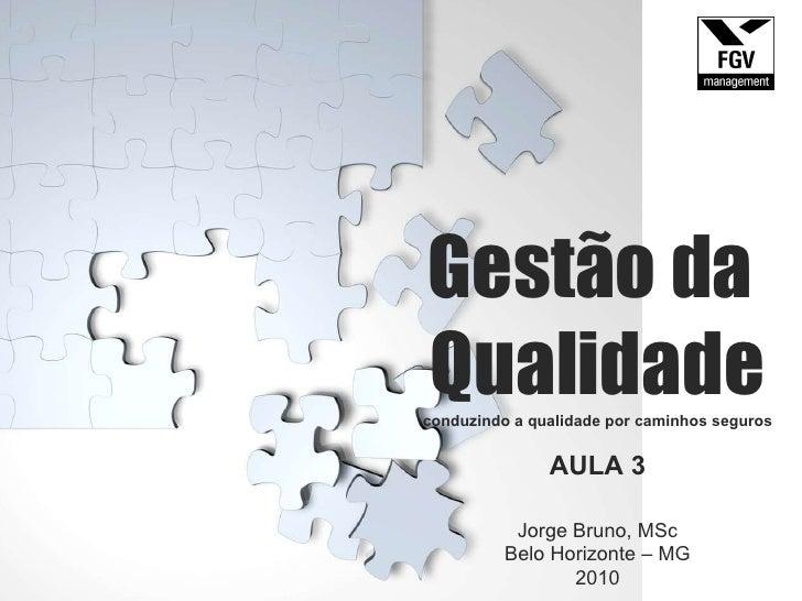 Gestão da  Qualidade conduzindo a qualidade por caminhos seguros AULA 3 Jorge Bruno, MSc Belo Horizonte – MG 2010 Gestão d...