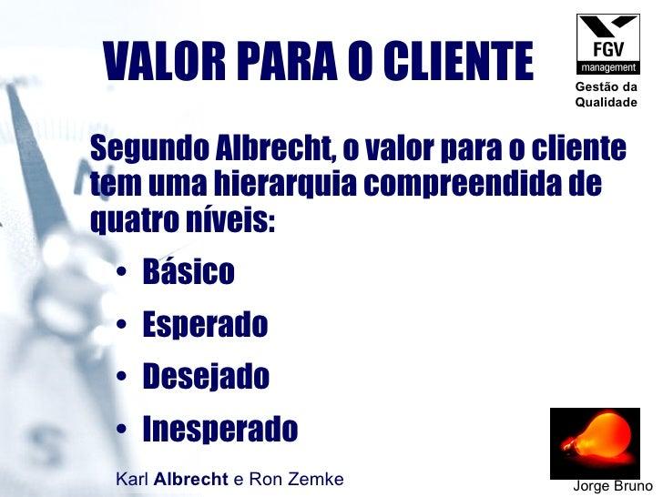 VALOR PARA O CLIENTE Jorge Bruno <ul><li>Segundo Albrecht, o valor para o cliente tem uma hierarquia compreendida de quatr...