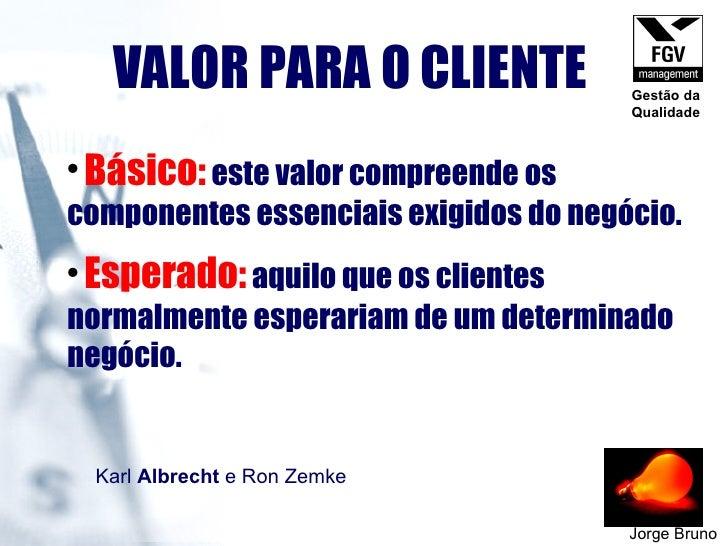 VALOR PARA O CLIENTE Jorge Bruno <ul><li>Básico:   este valor compreende os componentes essenciais exigidos do negócio.   ...