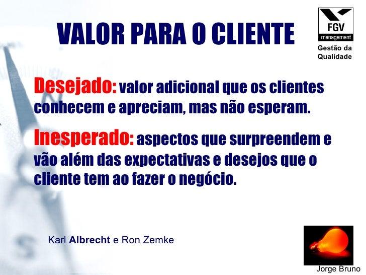 VALOR PARA O CLIENTE Jorge Bruno <ul><li>Desejado:   valor adicional que os clientes conhecem e apreciam, mas não esperam....