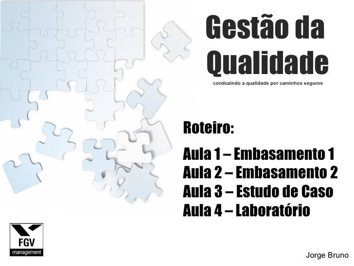 Gestão da  Qualidade conduzindo a qualidade por caminhos seguros Jorge Bruno Roteiro: Aula 1 – Embasamento 1 Aula 2 – Emba...