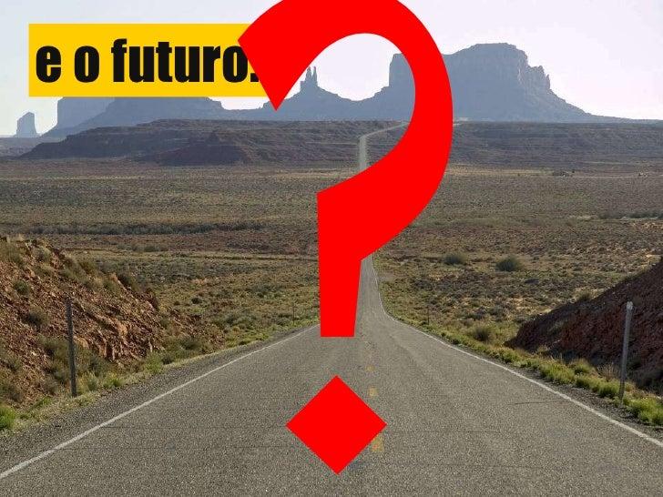 e o futuro... ?