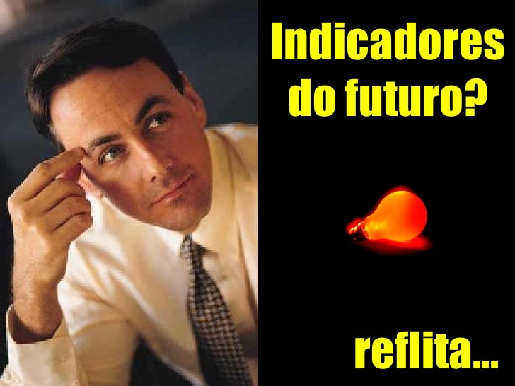 reflita... Indicadores do futuro?