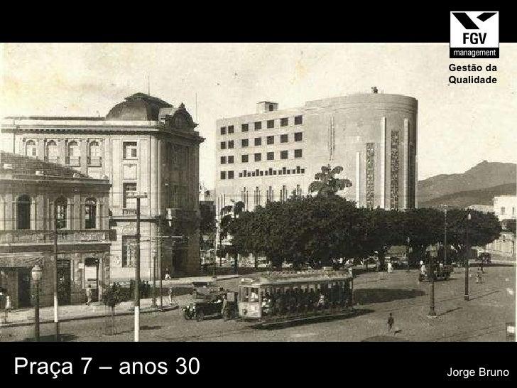 Praça 7 – anos 30 Jorge Bruno Gestão da Qualidade