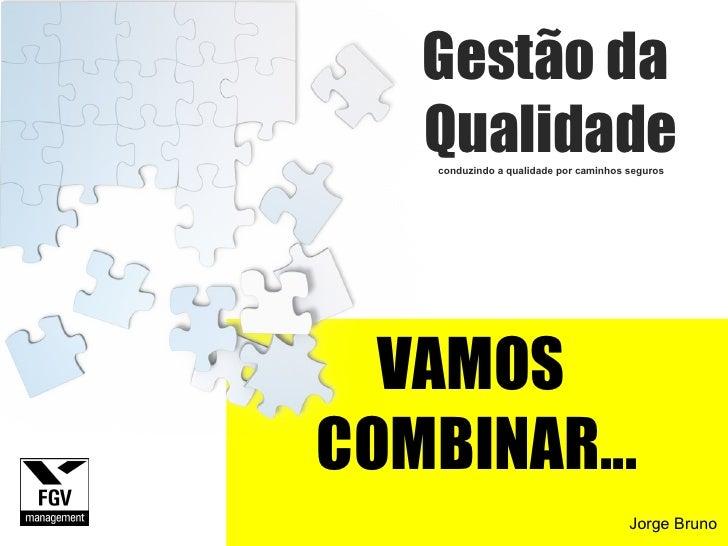 VAMOS  COMBINAR... Gestão da  Qualidade conduzindo a qualidade por caminhos seguros Jorge Bruno