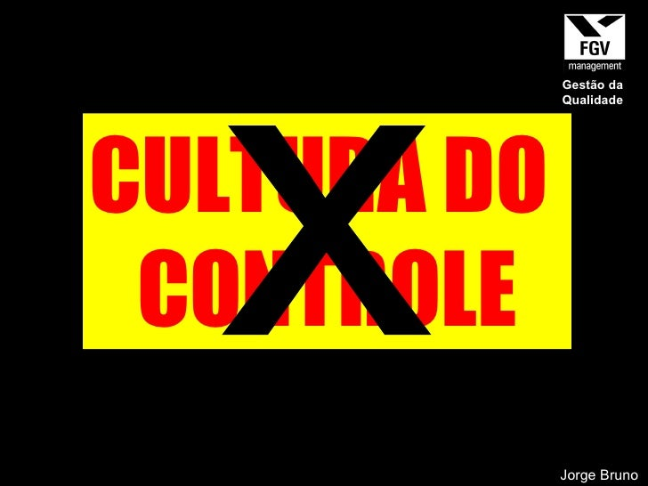 CULTURA DO  CONTROLE x Jorge Bruno Gestão da Qualidade