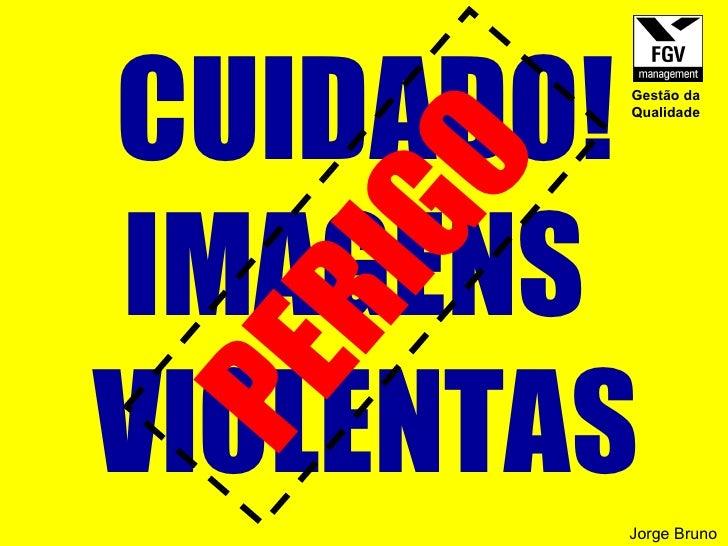 CUIDADO! IMAGENS  VIOLENTAS PERIGO  Jorge Bruno Gestão da Qualidade