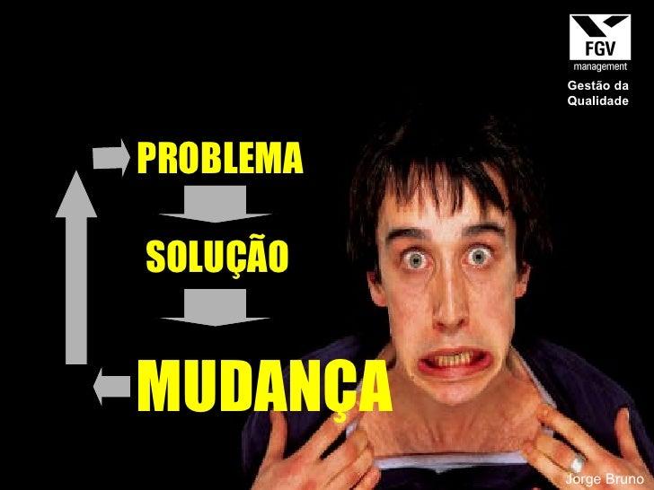 PROBLEMA SOLUÇÃO MUDANÇA Jorge Bruno Gestão da Qualidade