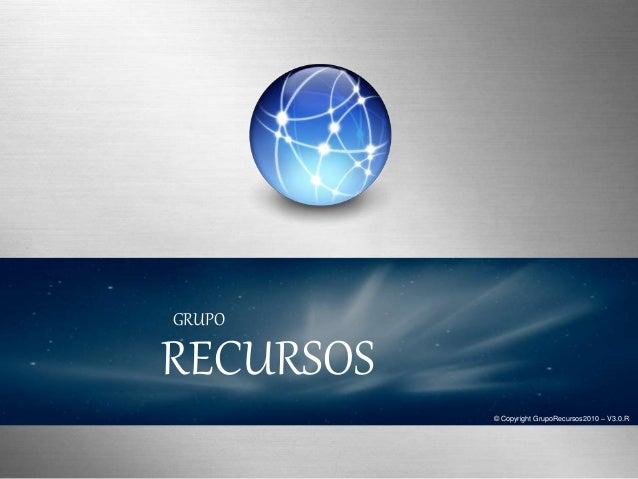 © Copyright GrupoRecursos2010 – V3.0.R RECURSOS GRUPO