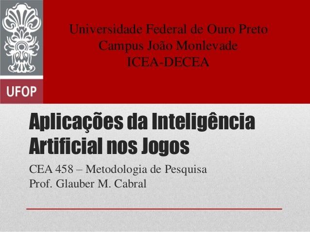 Aplicações da Inteligência Artificial nos Jogos CEA 458 – Metodologia de Pesquisa Prof. Glauber M. Cabral Universidade Fed...