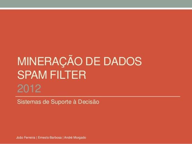 MINERAÇÃO DE DADOSSPAM FILTER2012Sistemas de Suporte à DecisãoJoão Ferreira | Ernesto Barbosa | André Morgado