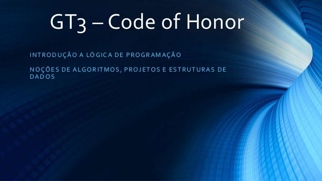 GT3 – Code of Honor INTRODUÇÃO A LÓGICA DE PROGRAMAÇÃO NOÇÕES DE ALGORITMOS, PROJETOS E ESTRUTURAS DE DADOS