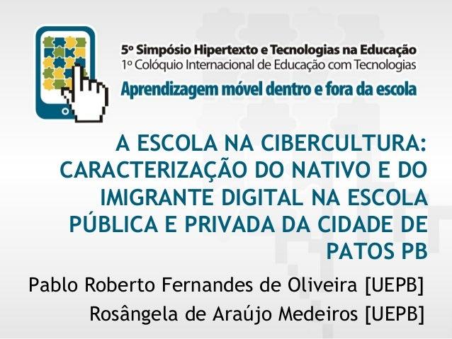 A ESCOLA NA CIBERCULTURA: CARACTERIZAÇÃO DO NATIVO E DO IMIGRANTE DIGITAL NA ESCOLA PÚBLICA E PRIVADA DA CIDADE DE PATOS P...