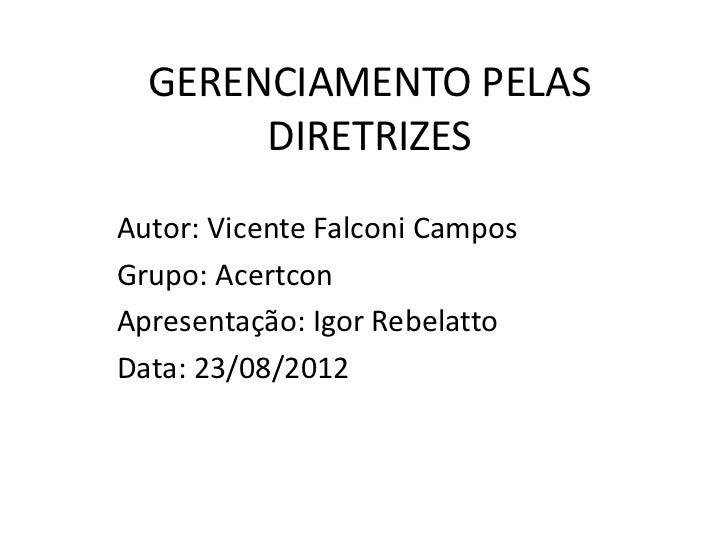 GERENCIAMENTO PELAS       DIRETRIZESAutor: Vicente Falconi CamposGrupo: AcertconApresentação: Igor RebelattoData: 23/08/2012