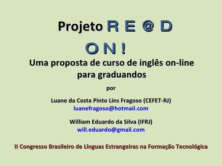 Projeto   RE@D ON! Uma proposta de curso de inglês on-line para graduandos por Luane da Costa Pinto Lins Fragoso (CEFET-...
