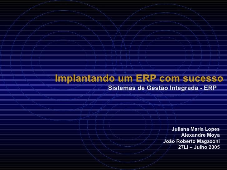 Implantando um ERP com sucesso Sistemas de Gestão Integrada - ERP Juliana Maria Lopes Alexandre Moya João Roberto Magazoni...