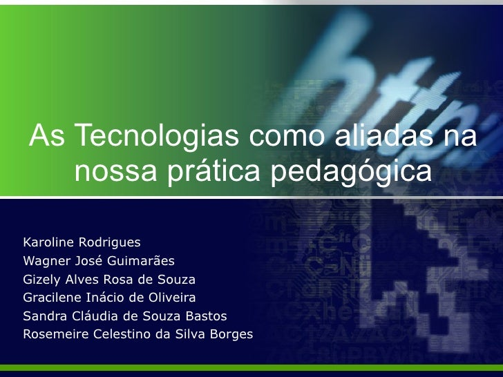 As Tecnologias como aliadas na nossa prática pedagógica Karoline Rodrigues Wagner José Guimarães Gizely Alves Rosa de Souz...