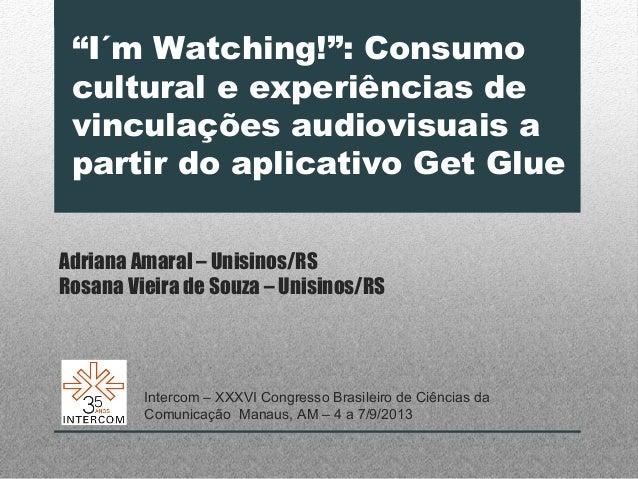 """""""I´m Watching!"""": Consumo cultural e experiências de vinculações audiovisuais a partir do aplicativo Get Glue Adriana Amara..."""