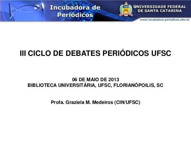 III CICLO DE DEBATES PERIÓDICOS UFSC 06 DE MAIO DE 2013 BIBLIOTECA UNIVERSITÁRIA, UFSC, FLORIANÓPOILIS, SC Profa. Graziela...