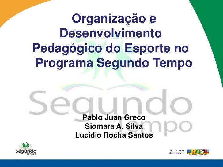 Organização e    DesenvolvimentoPedagógico do Esporte noPrograma Segundo Tempo        Pablo Juan Greco         Siomara A. ...