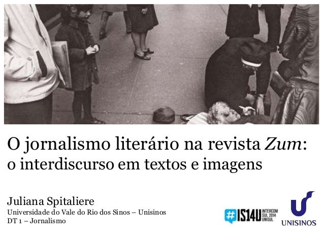 O jornalismo literário na revista Zum: o interdiscurso em textos e imagens Juliana Spitaliere Universidade do Vale do Rio ...